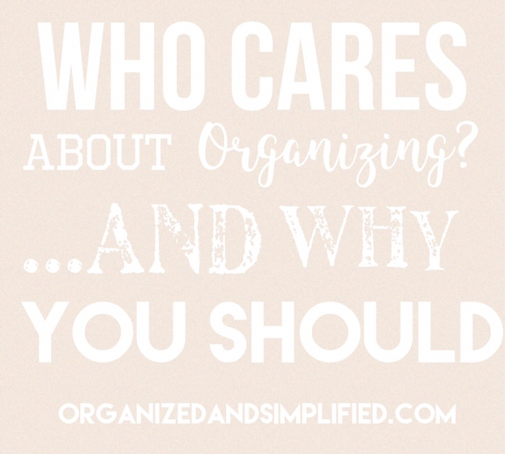 Who Cares About Being Organized…and why you should.